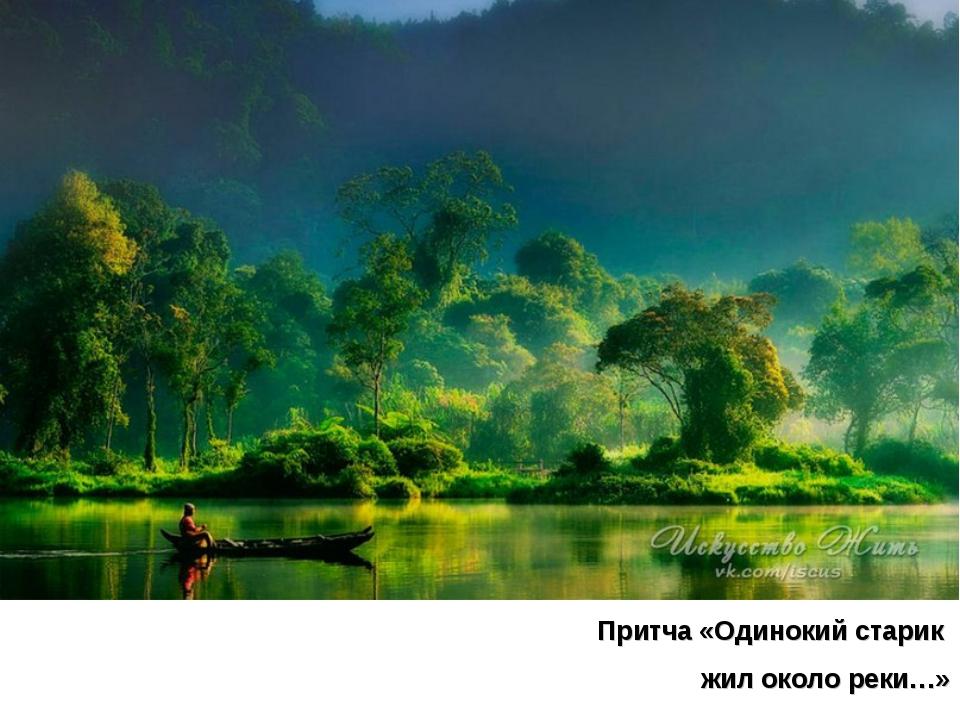 Притча «Одинокий старик жил около реки…»