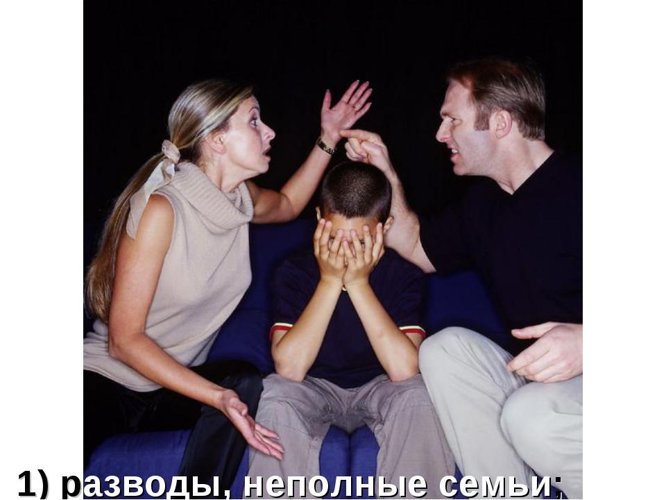 1) разводы, неполные семьи;
