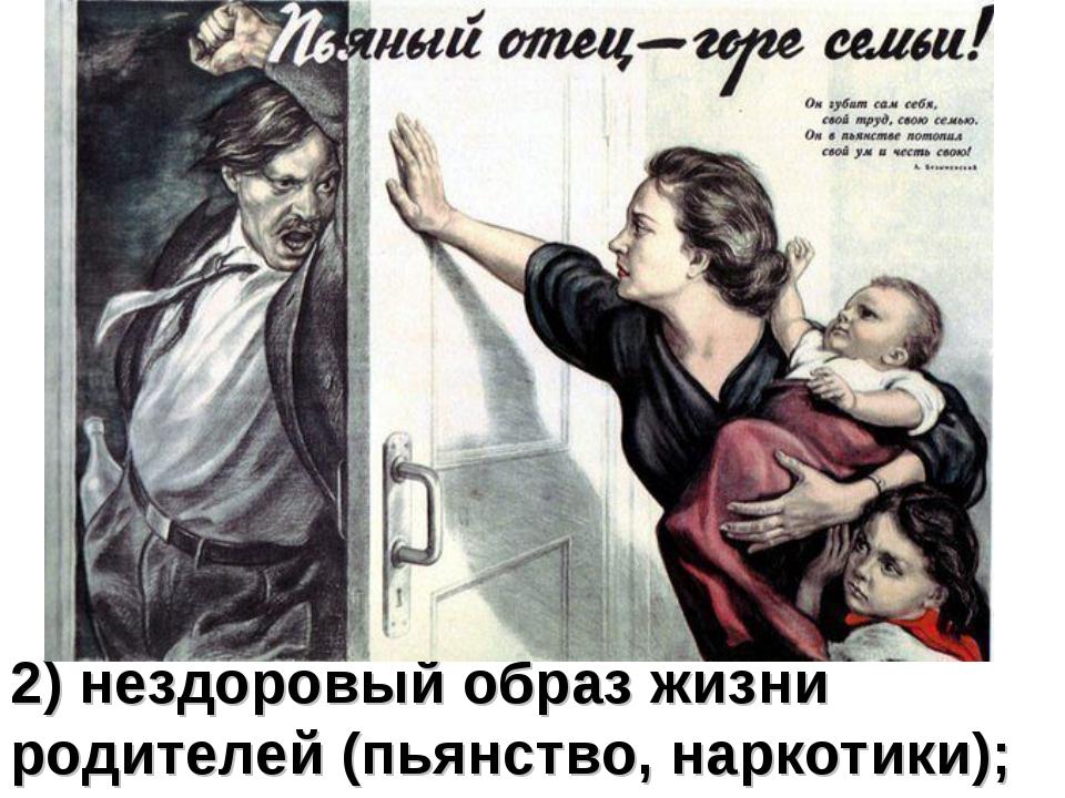 2) нездоровый образ жизни родителей (пьянство, наркотики);