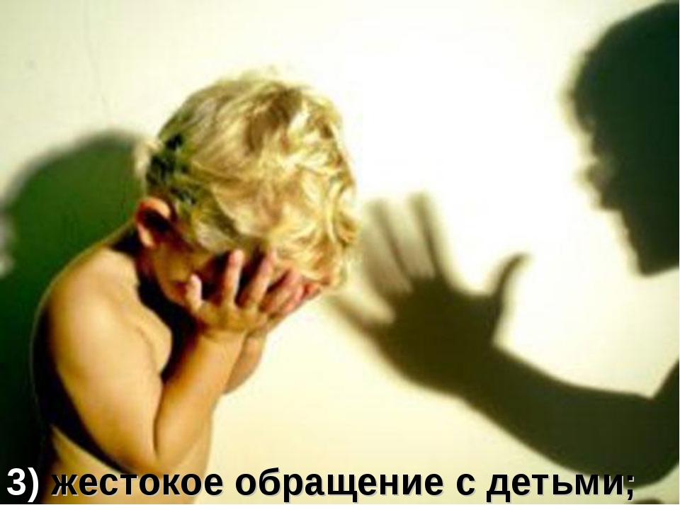3) жестокое обращение с детьми;