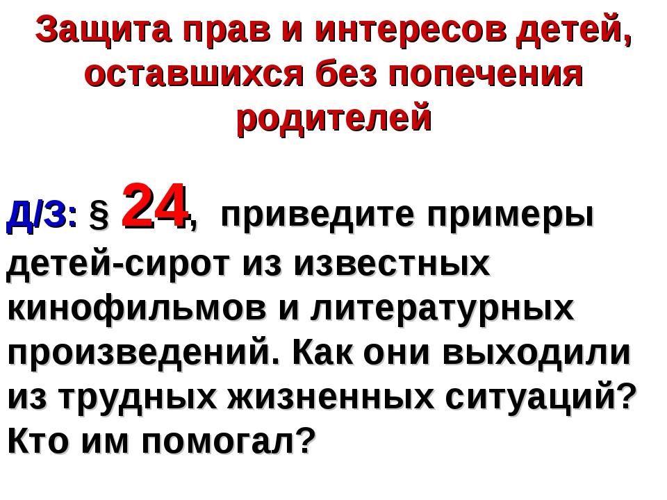 Защита прав и интересов детей, оставшихся без попечения родителей Д/З: § 24,...