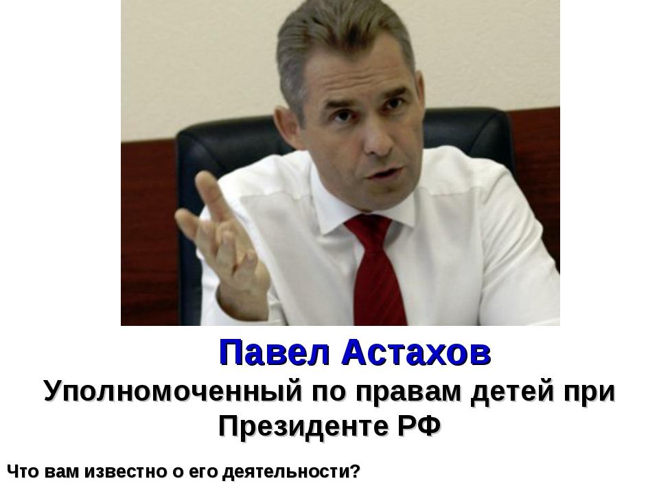 Уполномоченный по правам детей при Президенте РФ Павел Астахов Что вам извест...
