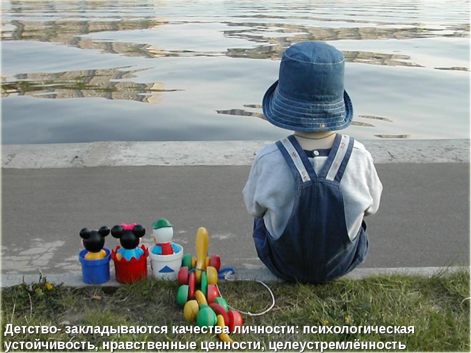 Детство- закладываются качества личности: психологическая устойчивость, нравс...