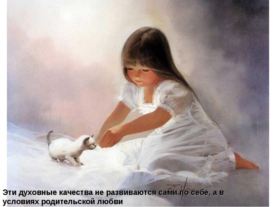 Эти духовные качества не развиваются сами по себе, а в условиях родительской...