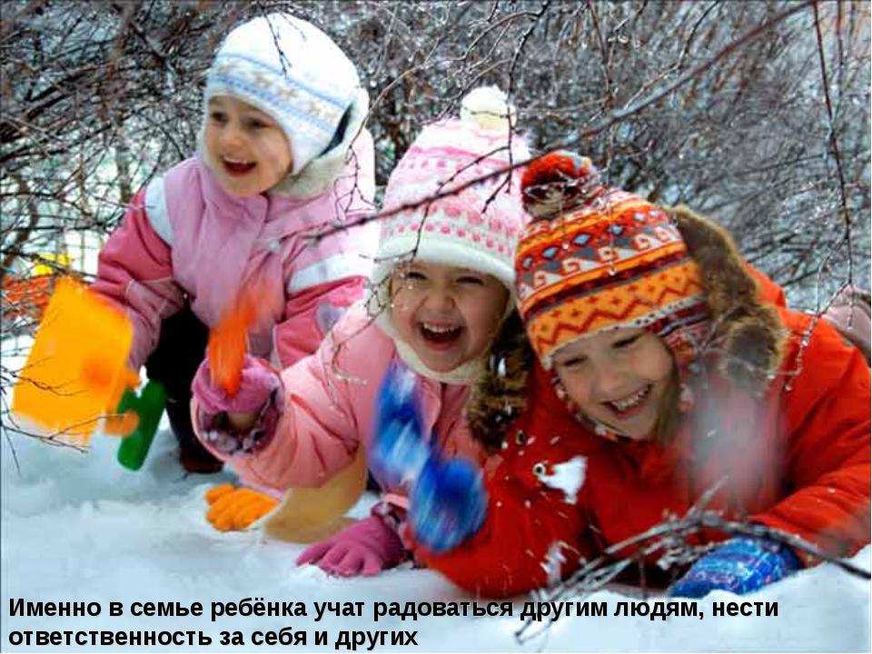 Именно в семье ребёнка учат радоваться другим людям, нести ответственность за...