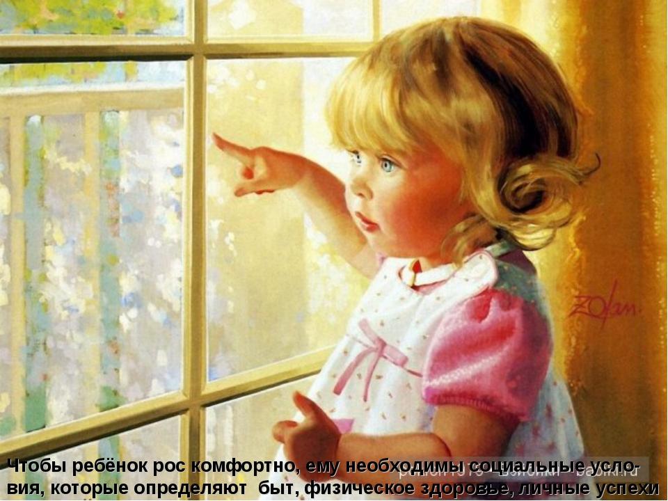 Чтобы ребёнок рос комфортно, ему необходимы социальные усло-вия, которые опре...