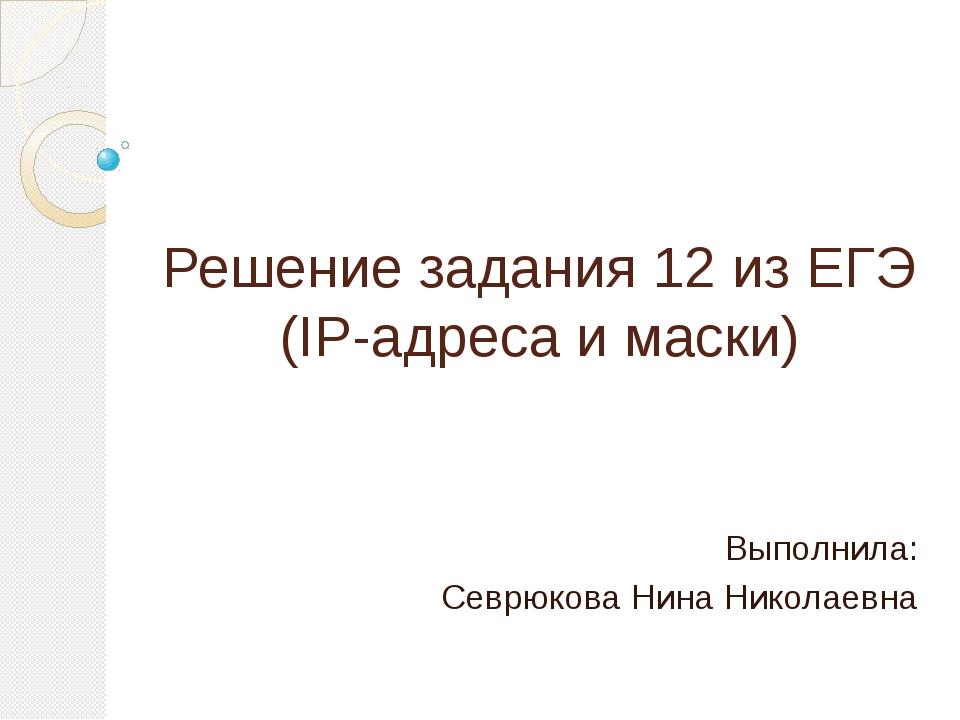 Решение задания 12 из ЕГЭ (IP-адреса и маски) Выполнила: Севрюкова Нина Никол...
