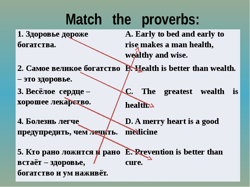 Match the proverbs: 1.Здоровье дороже богатства. A. Early to bed and early t...