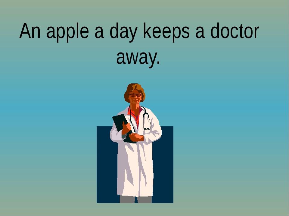 An apple a day keeps a doctor away.