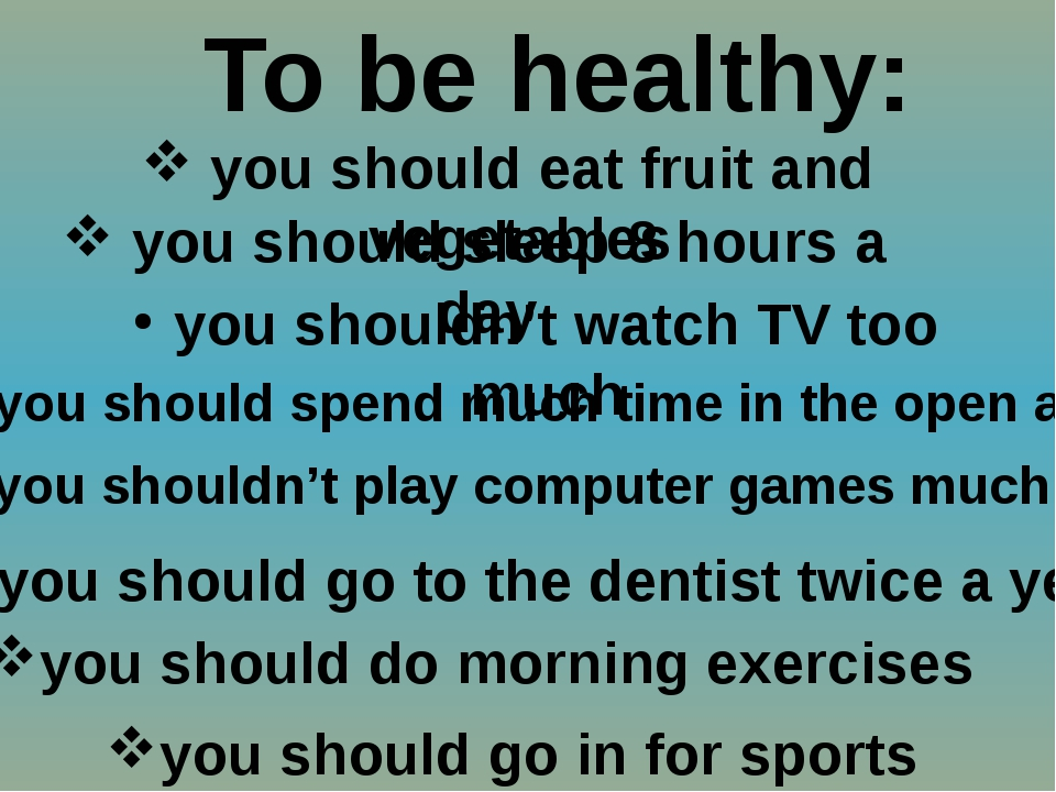 To be healthy: you should eat fruit and vegetables you should sleep 8 hours a...