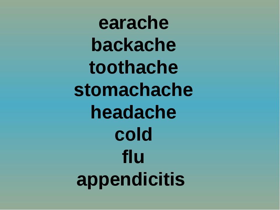 earache backache toothache stomachache headache cold flu appendicitis