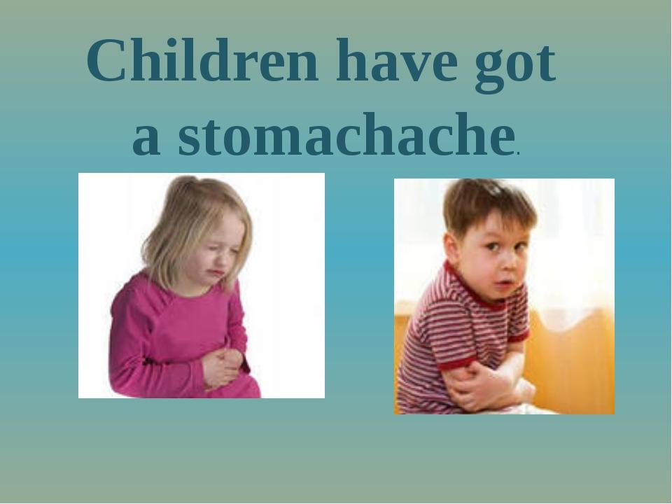 Children have got a stomachache.