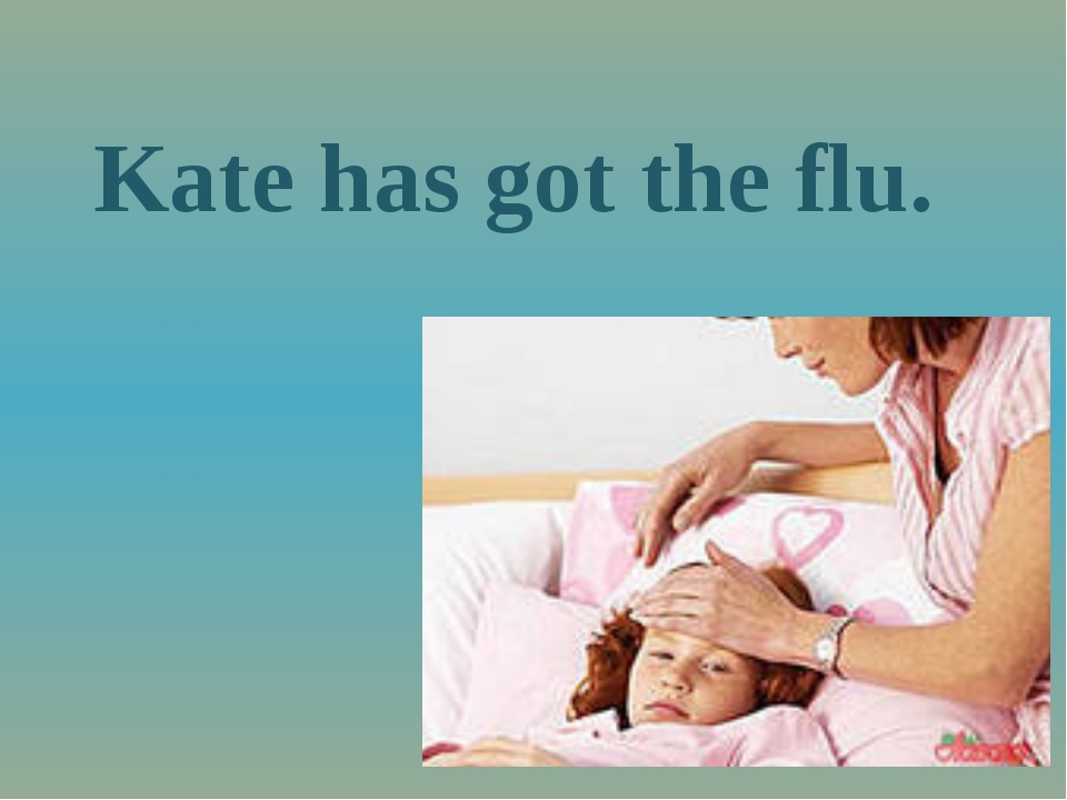 Kate has got the flu.