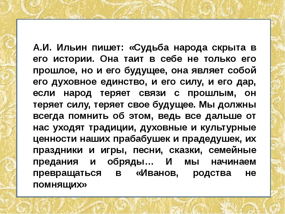 А.И. Ильин пишет: «Судьба народа скрыта в его истории. Она таит в себе не то...