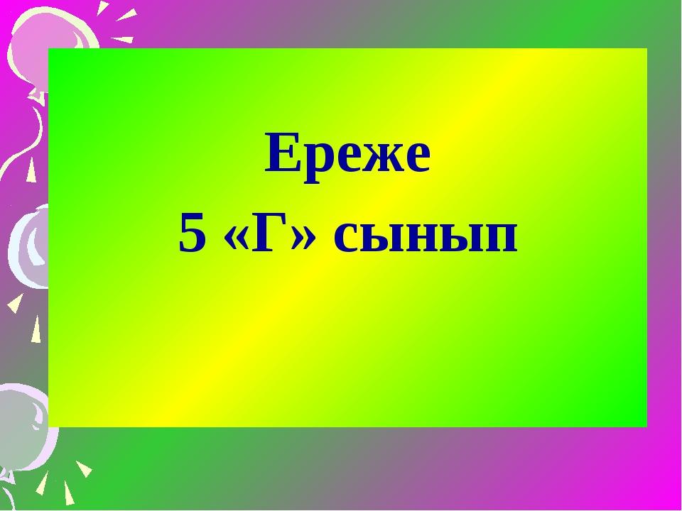 Ереже 5 «Г» сынып