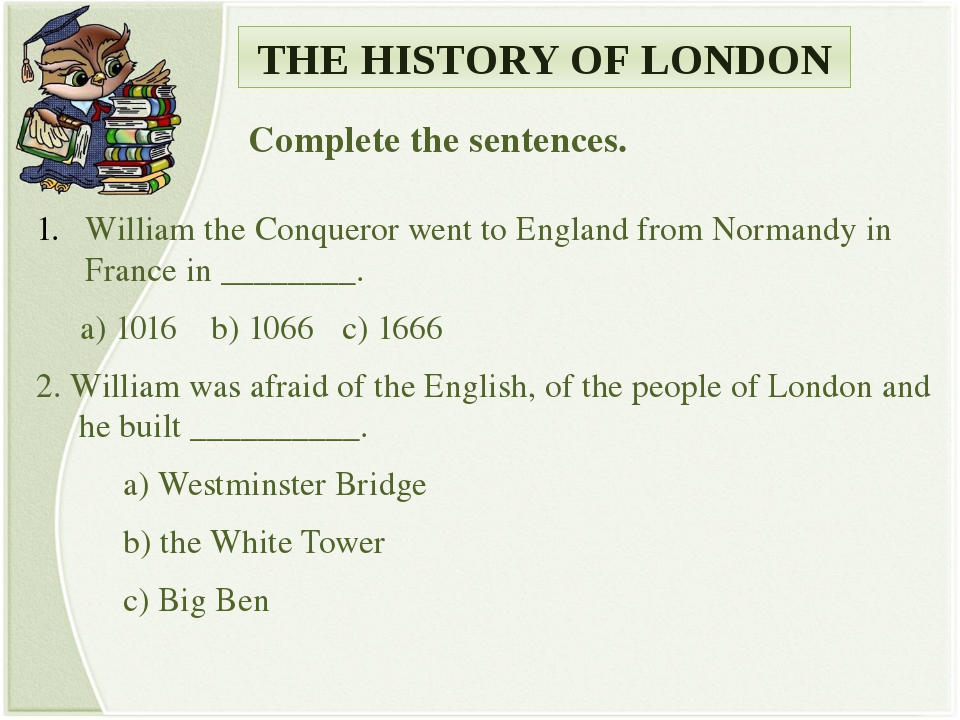 THE HISTORY OF LONDON Complete the sentences. William the Conqueror went to E...