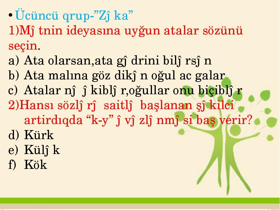 """Ücüncü qrup-""""Zəka"""" 1)Mətnin ideyasına uyğun atalar sözünü seçin. Ata olarsan,..."""