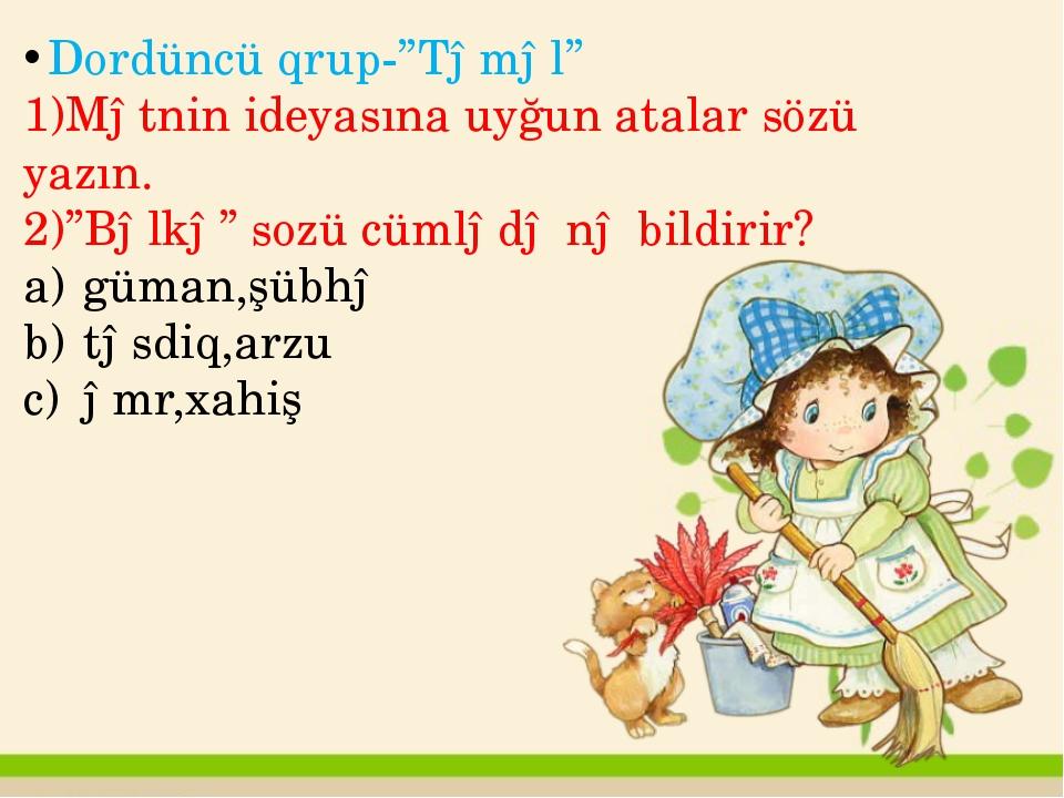 """Dordüncü qrup-""""Təməl"""" 1)Mətnin ideyasına uyğun atalar sözü yazın. 2)""""Bəlkə"""" s..."""
