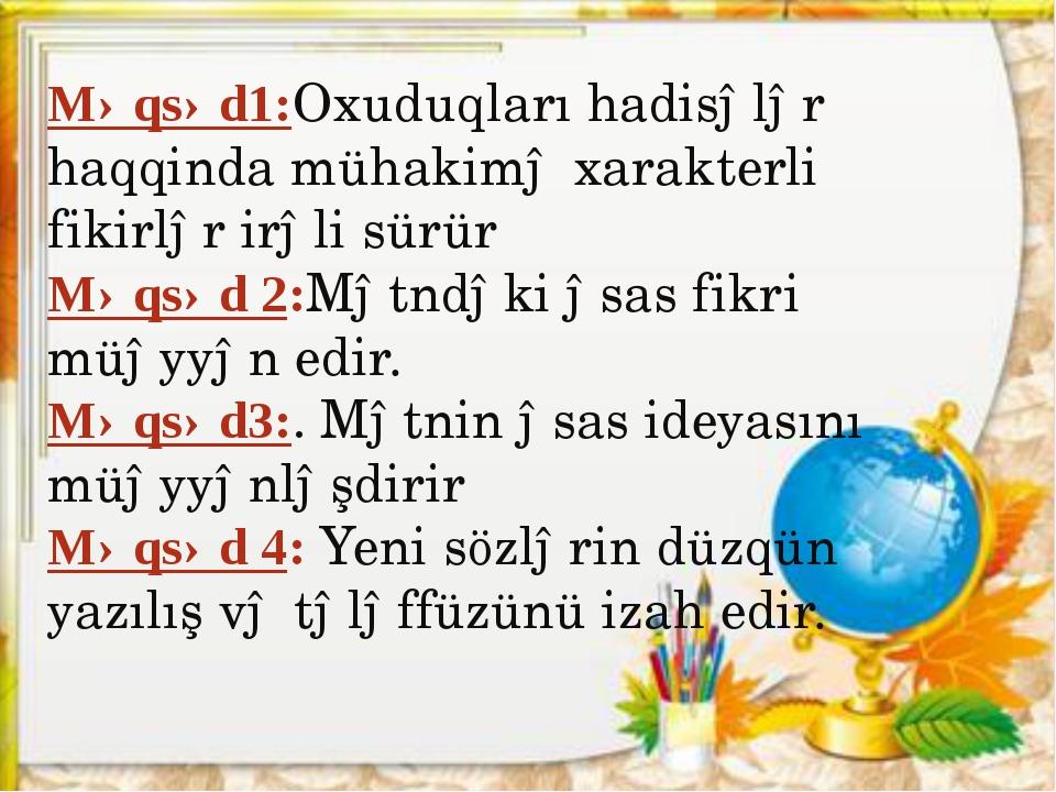 Məqsəd1:Oxuduqları hadisələr haqqinda mühakimə xarakterli fikirlər irəli sürü...