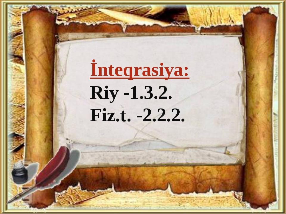 İnteqrasiya: Riy -1.3.2. Fiz.t. -2.2.2.