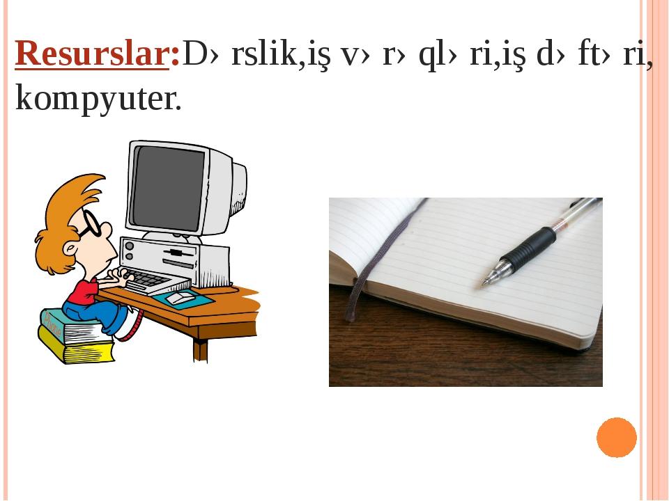 Resurslar:Dərslik,iş vərəqləri,iş dəftəri, kompyuter.