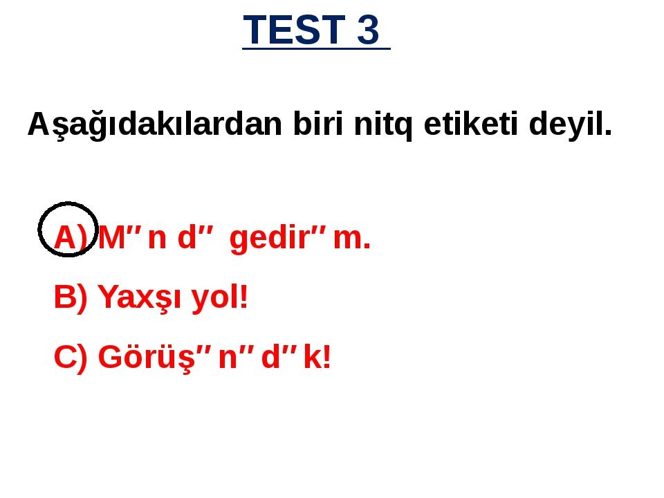 TEST 3 A) Mən də gedirəm. B) Yaxşı yol! C) Görüşənədək! Aşağıdakılardan biri...