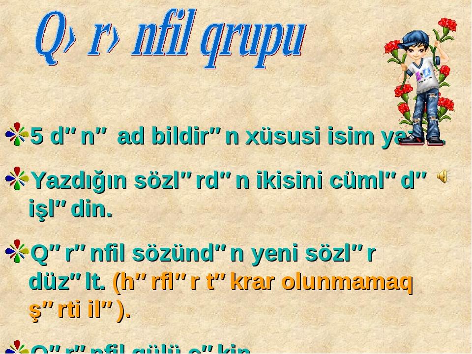 5 dənə ad bildirən xüsusi isim yazın. Yazdığın sözlərdən ikisini cümlədə işl...
