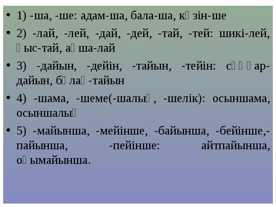 1) -ша, -ше: адам-ша, бала-ша, көзін-ше 2) -лай, -лей, -дай, -дей, -тай, -тей...