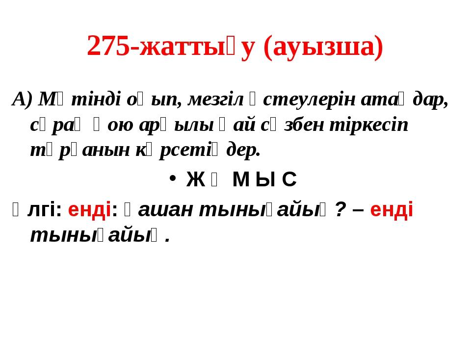 275-жаттығу (ауызша) А) Мәтінді оқып, мезгіл үстеулерін атаңдар, сұрақ қою ар...