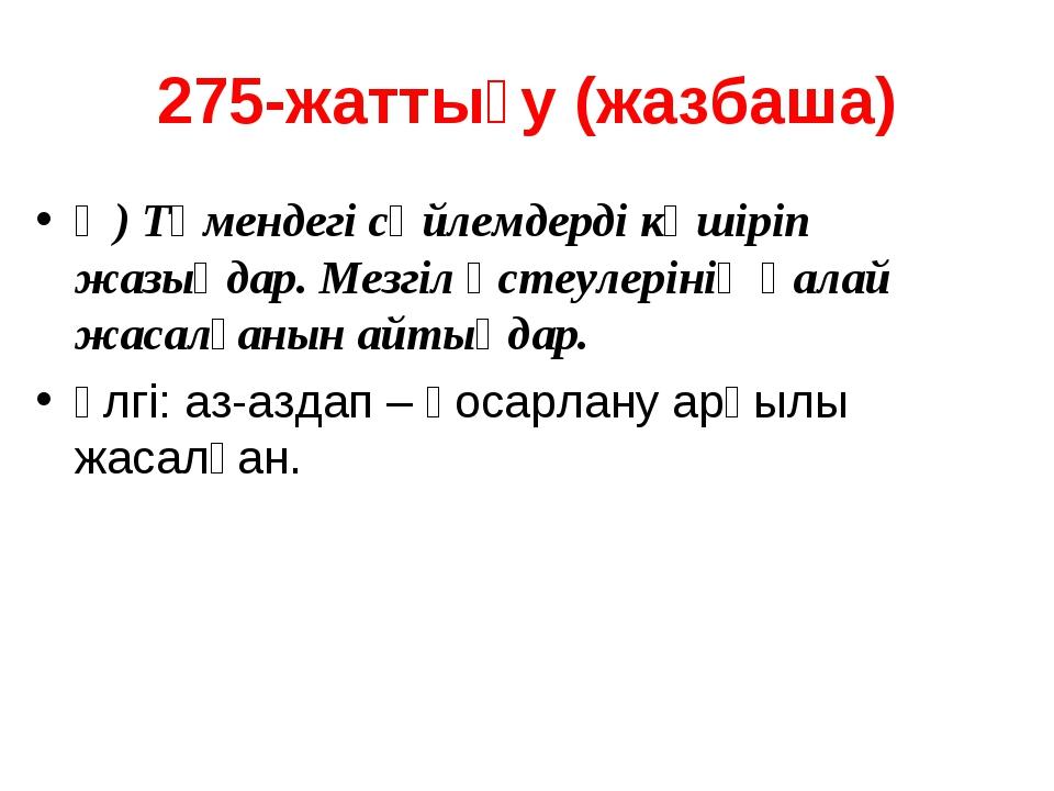 275-жаттығу (жазбаша) Ә) Төмендегі сөйлемдерді көшіріп жазыңдар. Мезгіл үстеу...
