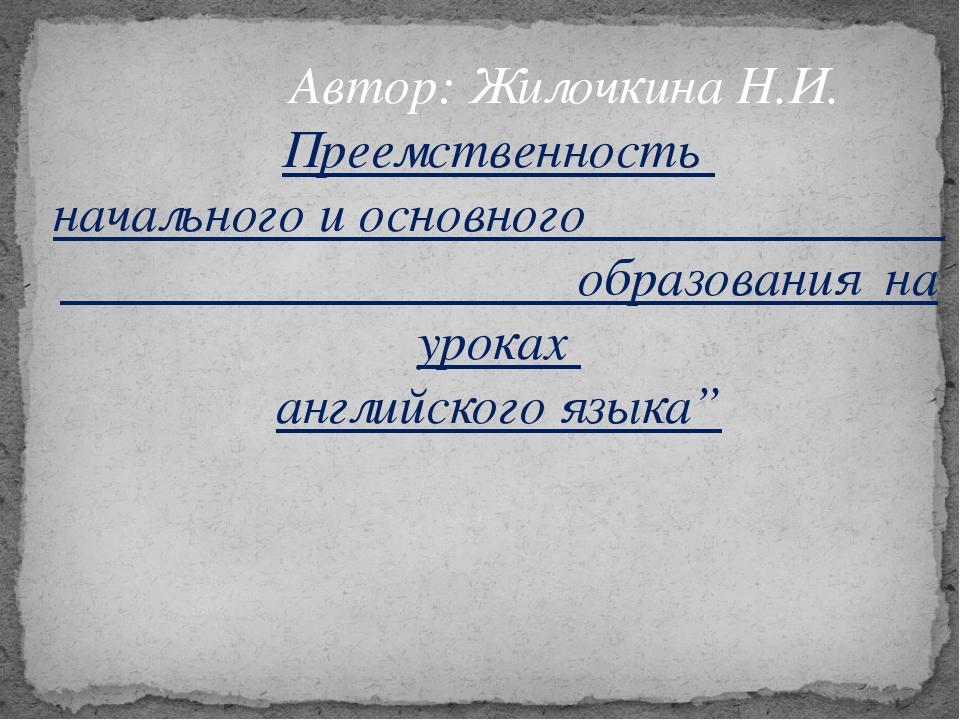 Автор: Жилочкина Н.И. Преемственность начального и основного образования на...