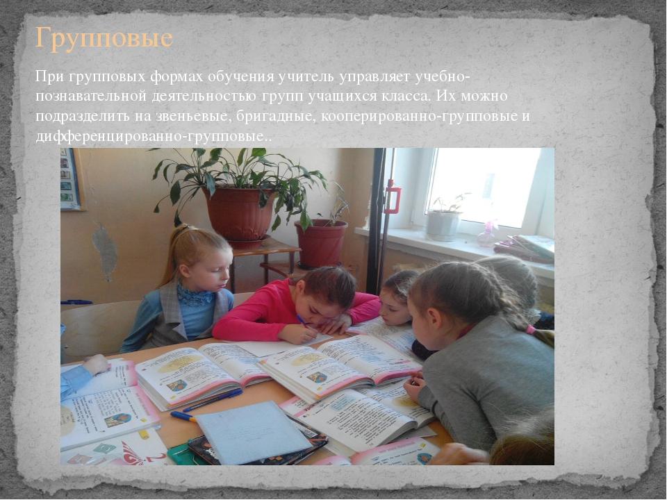 Групповые При групповых формах обучения учитель управляет учебно-познавательн...