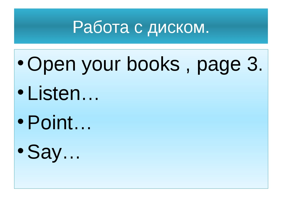 Работа с диском. Open your books , page 3. Listen… Point… Say…