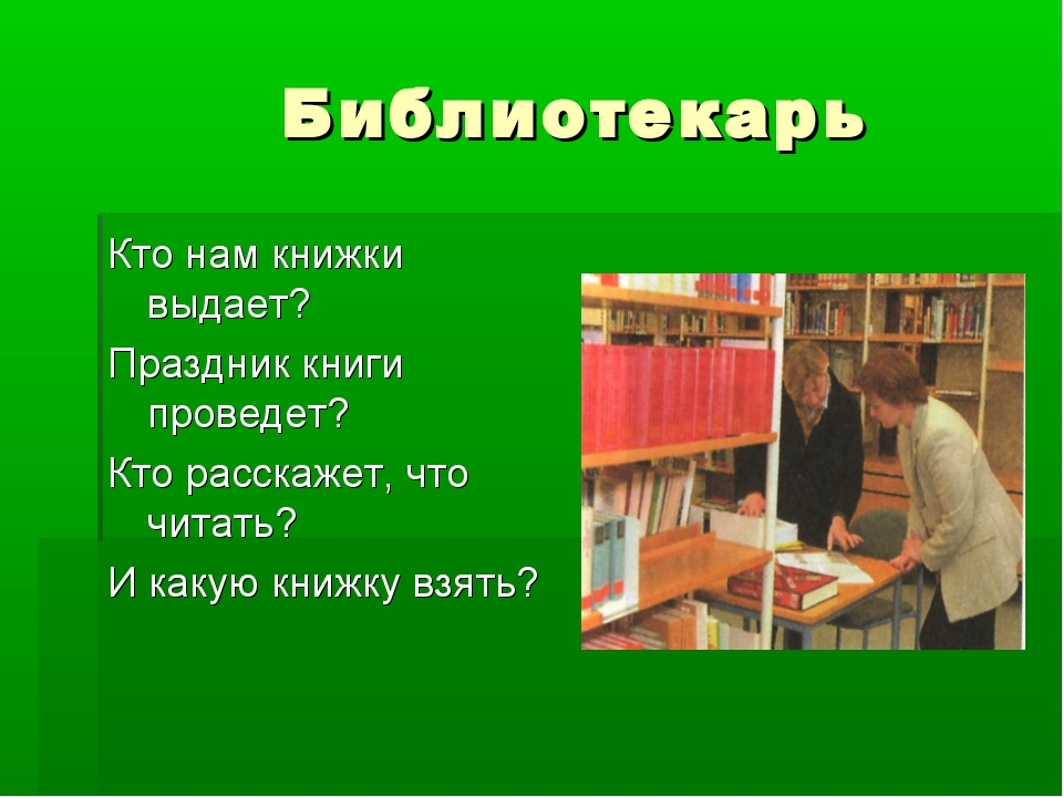 Библиотекарь Кто нам книжки выдает? Праздник книги проведет? Кто расскажет,...