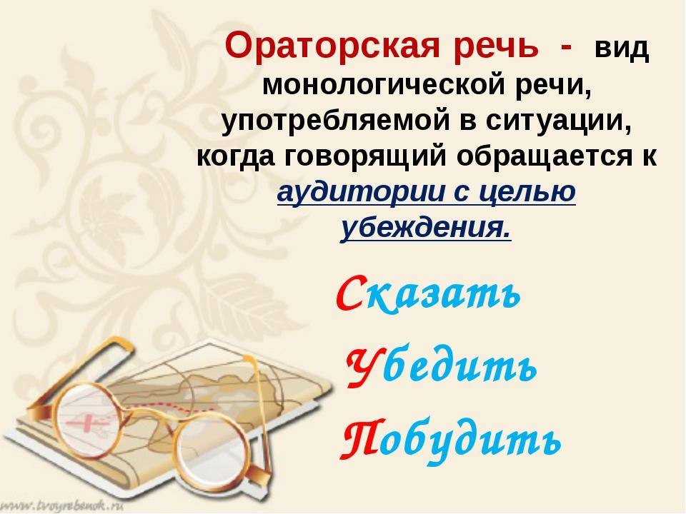 Ораторская речь - вид монологической речи, употребляемой в ситуации, когда г...