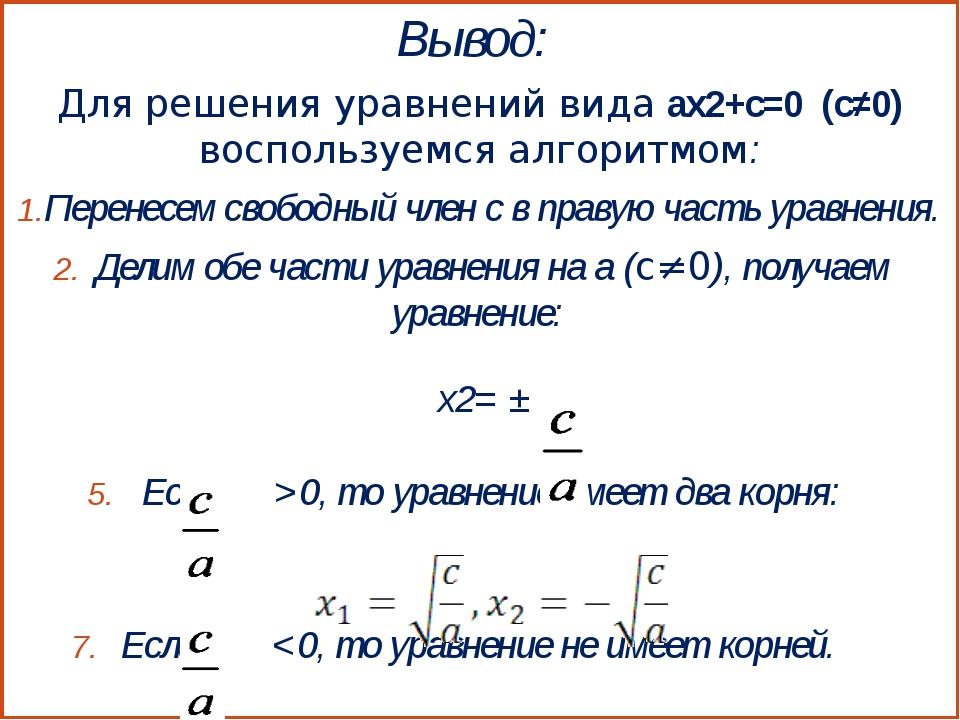 Вывод: Для решения уравнений вида ax2+с=0 (с≠0) воспользуемся алгоритмом: Пер...