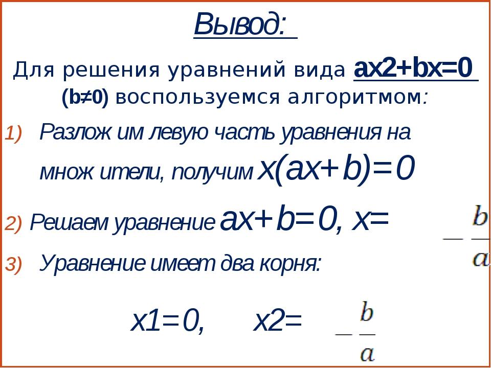 Вывод: Для решения уравнений вида ax2+bx=0 (b≠0) воспользуемся алгоритмом: Ра...