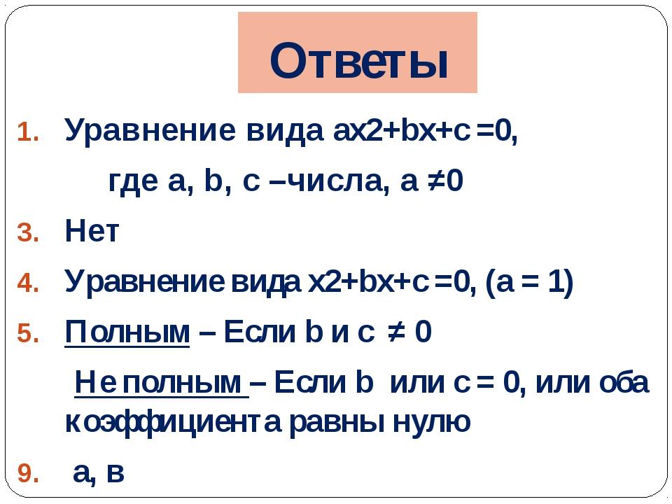 Ответы Уравнение вида ax2+bx+c =0, где а, b, c –числа, а ≠0 Нет Уравнение вид...