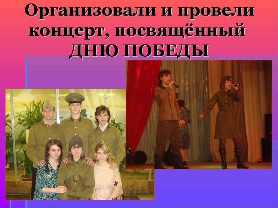 Организовали и провели концерт, посвящённый ДНЮ ПОБЕДЫ