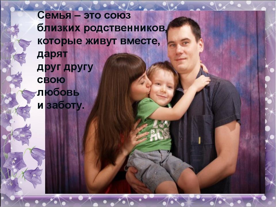 Семья – это союз близких родственников, которые живут вместе, дарят друг друг...