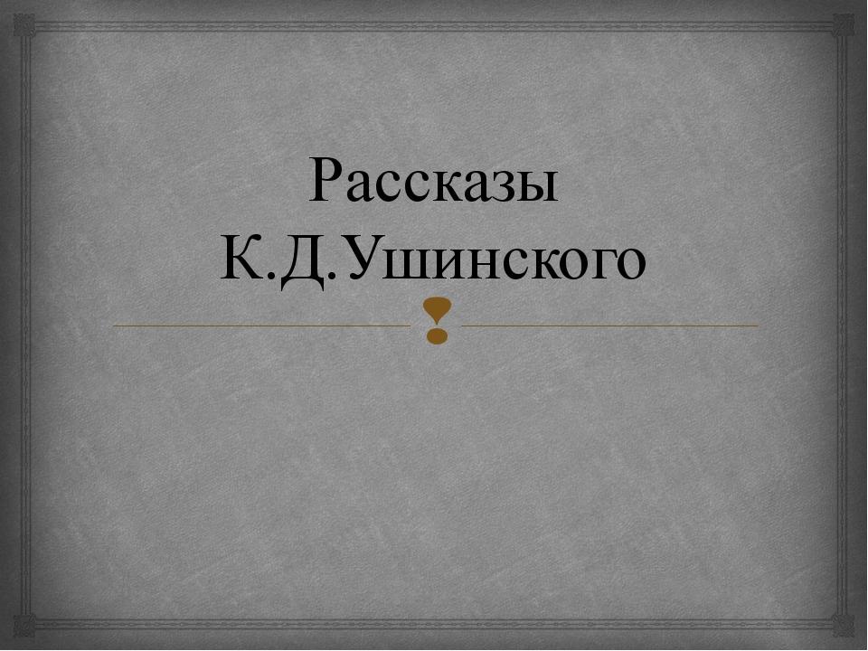 Рассказы К.Д.Ушинского 