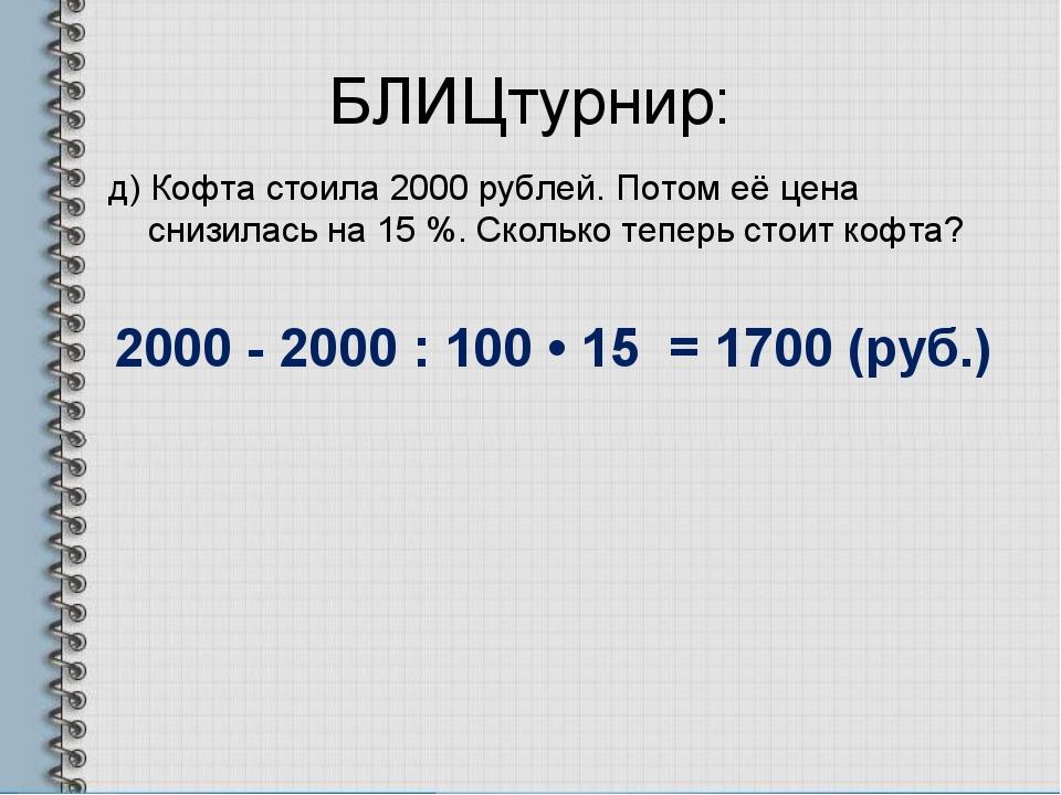 БЛИЦтурнир: д) Кофта стоила 2000 рублей. Потом её цена снизилась на 15 %. Ско...