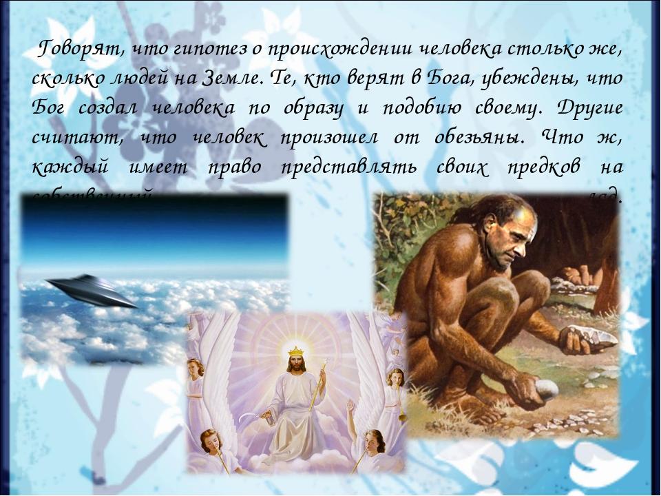 Говорят, что гипотез о происхождении человека столько же, сколько людей на З...