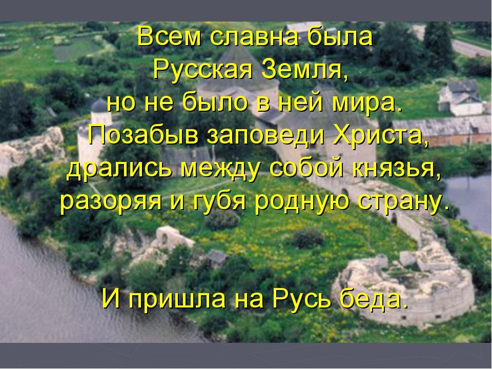 Всем славна была Русская Земля, но не было в ней мира. Позабыв заповеди Христ...