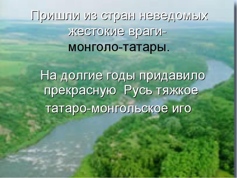 На долгие годы придавило прекрасную Русь тяжкое татаро-монгольское иго Пришл...