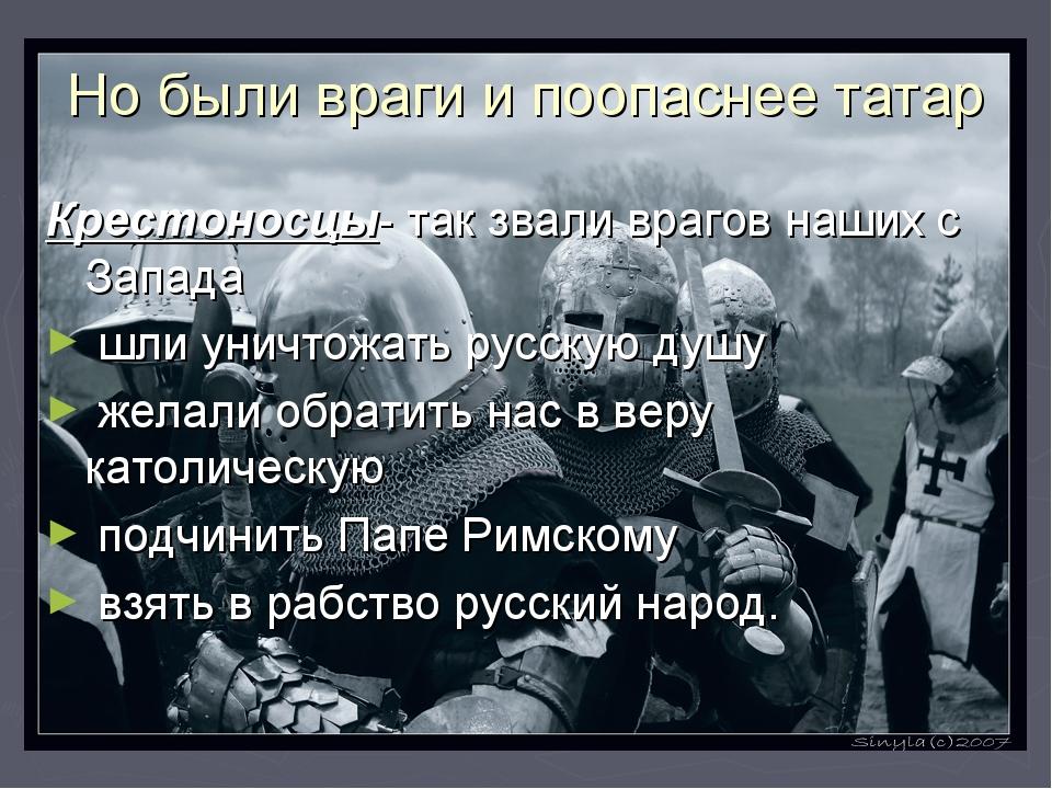 Но были враги и поопаснее татар Крестоносцы- так звали врагов наших с Запада...