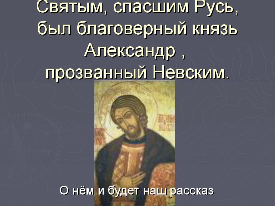 Святым, спасшим Русь, был благоверный князь Александр , прозванный Невским. О...
