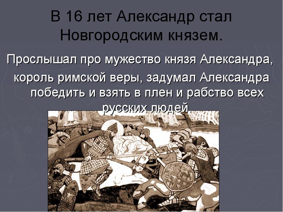 В 16 лет Александр стал Новгородским князем. Прослышал про мужество князя Але...