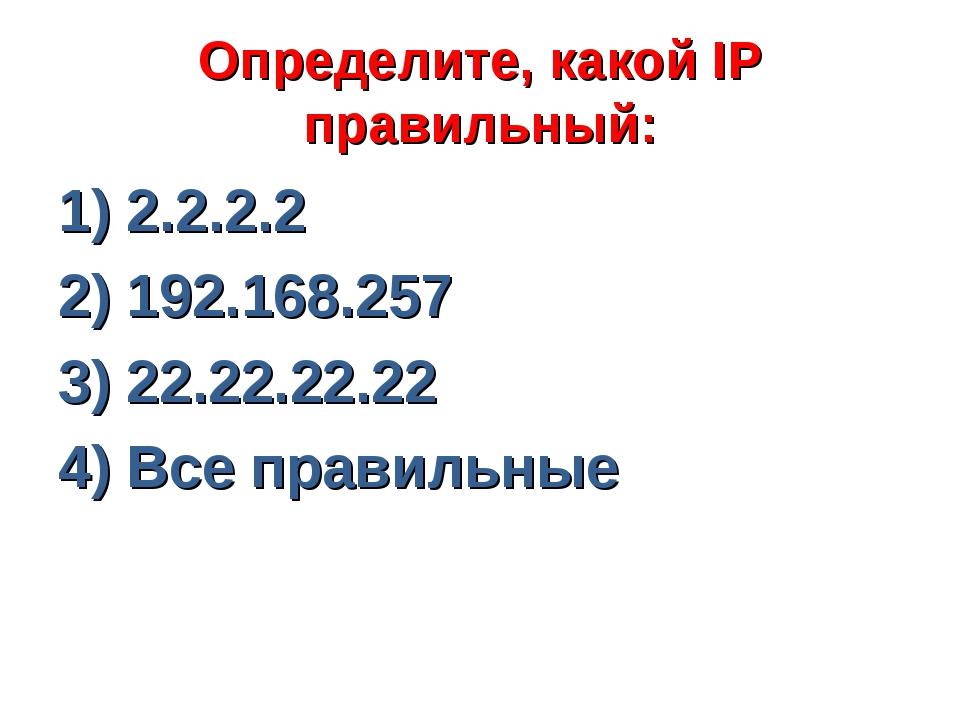 Определите, какой IP правильный: 1) 2.2.2.2 2) 192.168.257 3) 22.22.22.22 4)...