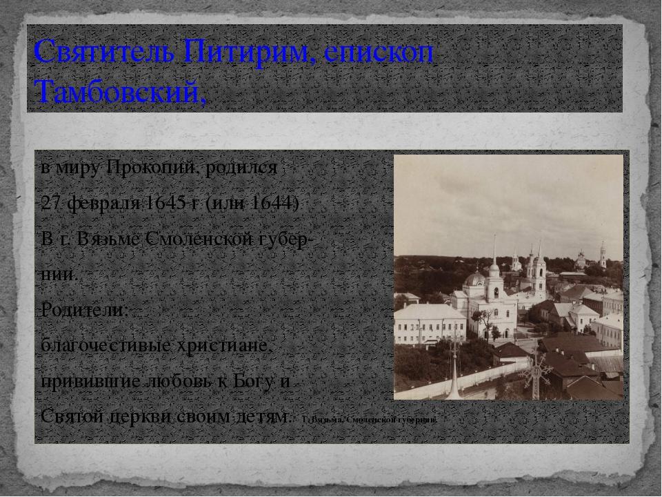 в миру Прокопий, родился 27 февраля 1645 г (или 1644) В г. Вязьме Смоленской...